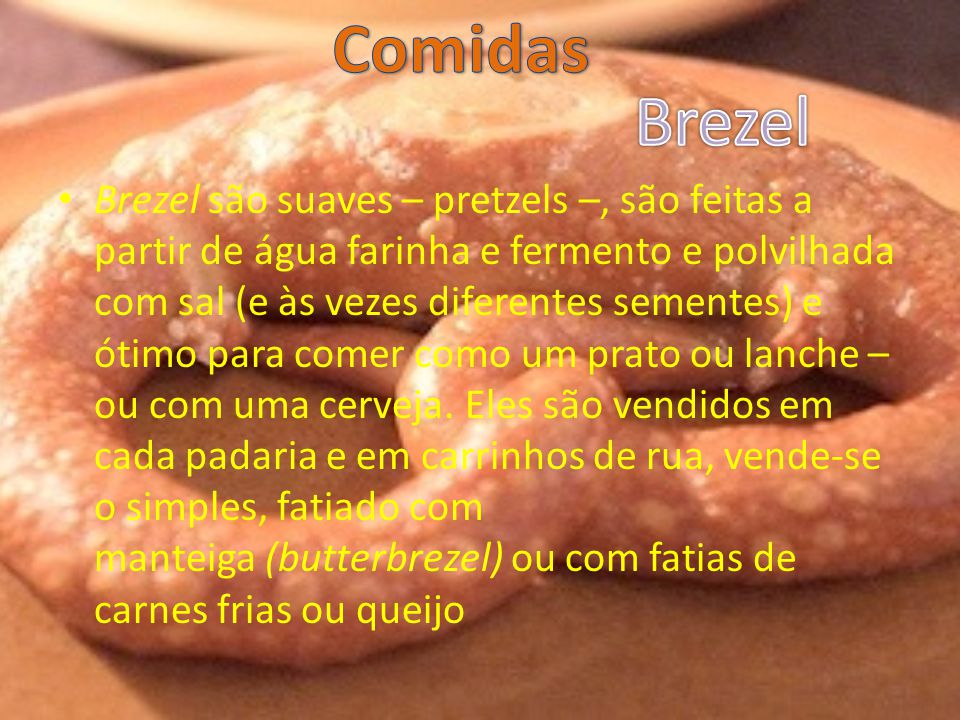 Brezel são suaves – pretzels –, são feitas a partir de água farinha e fermento e polvilhada com sal (e às vezes diferentes sementes) e ótimo para comer como um prato ou lanche – ou com uma cerveja.
