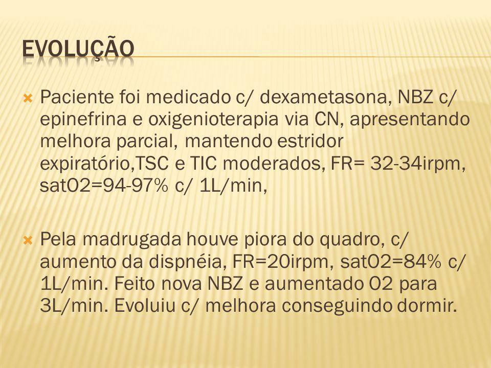 Paciente foi medicado c/ dexametasona, NBZ c/ epinefrina e oxigenioterapia via CN, apresentando melhora parcial, mantendo estridor expiratório,TSC e T