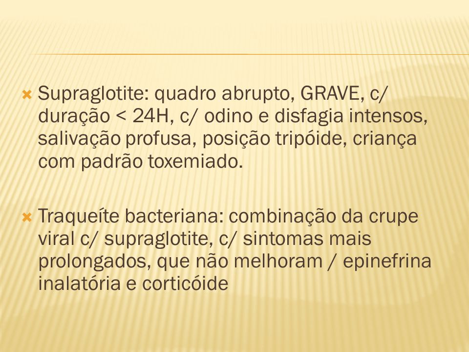 Supraglotite: quadro abrupto, GRAVE, c/ duração < 24H, c/ odino e disfagia intensos, salivação profusa, posição tripóide, criança com padrão toxemiado