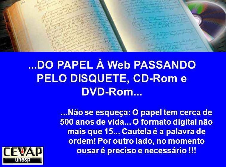 ...DO PAPEL À Web PASSANDO PELO DISQUETE, CD-Rom e DVD-Rom......Não se esqueça: O papel tem cerca de 500 anos de vida...