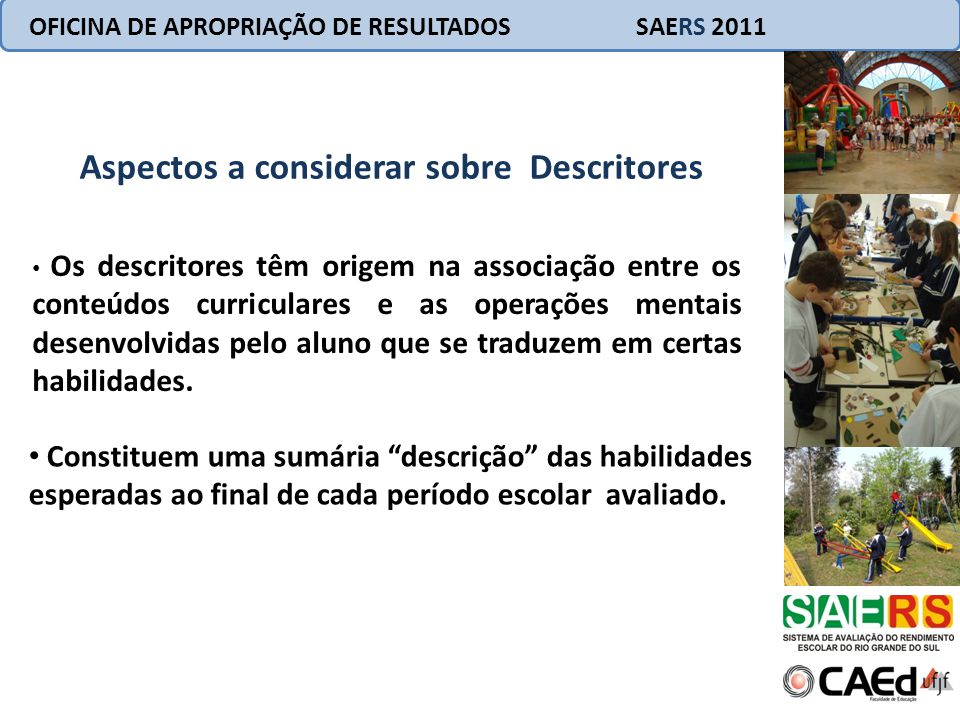 OFICINA DE APROPRIAÇÃO DE RESULTADOS SAERS 2011 Aspectos a considerar sobre Descritores Os descritores têm origem na associação entre os conteúdos cur
