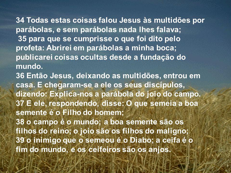 34 Todas estas coisas falou Jesus às multidões por parábolas, e sem parábolas nada lhes falava; 35 para que se cumprisse o que foi dito pelo profeta: