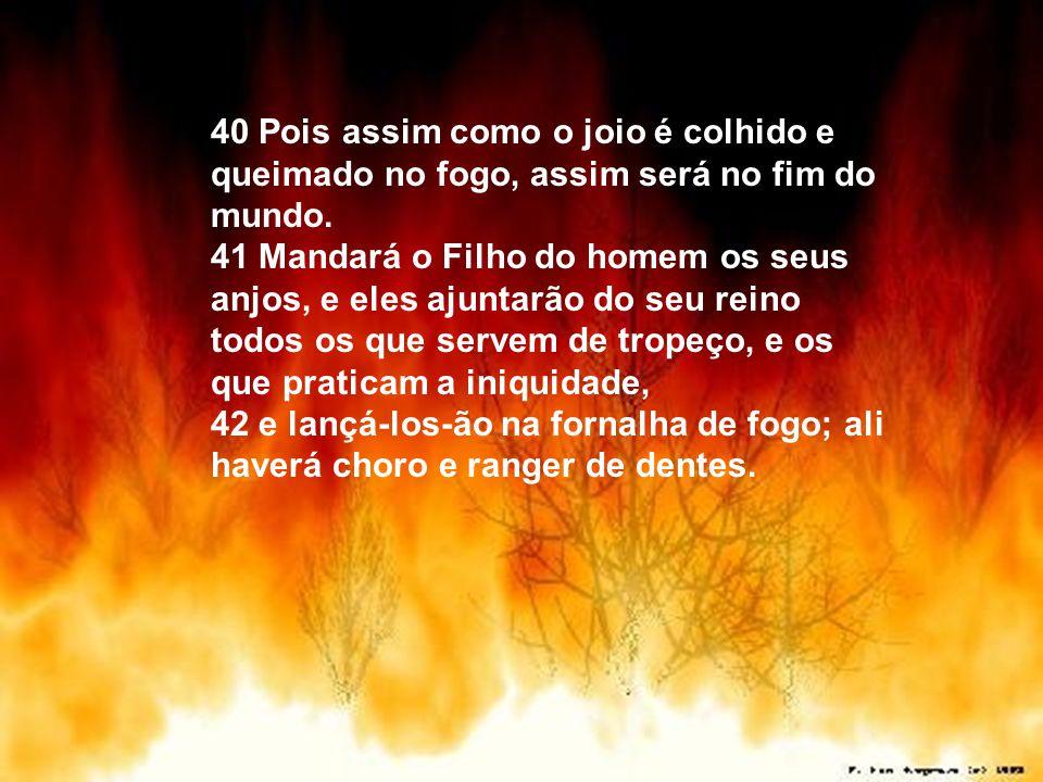40 Pois assim como o joio é colhido e queimado no fogo, assim será no fim do mundo. 41 Mandará o Filho do homem os seus anjos, e eles ajuntarão do seu