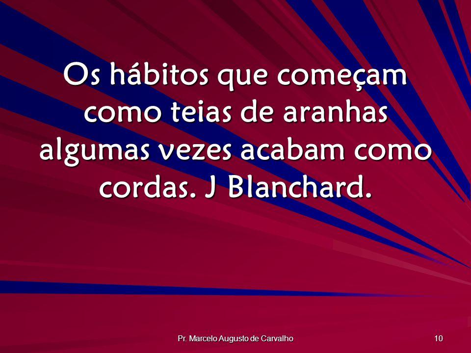 Pr. Marcelo Augusto de Carvalho 10 Os hábitos que começam como teias de aranhas algumas vezes acabam como cordas. J Blanchard.