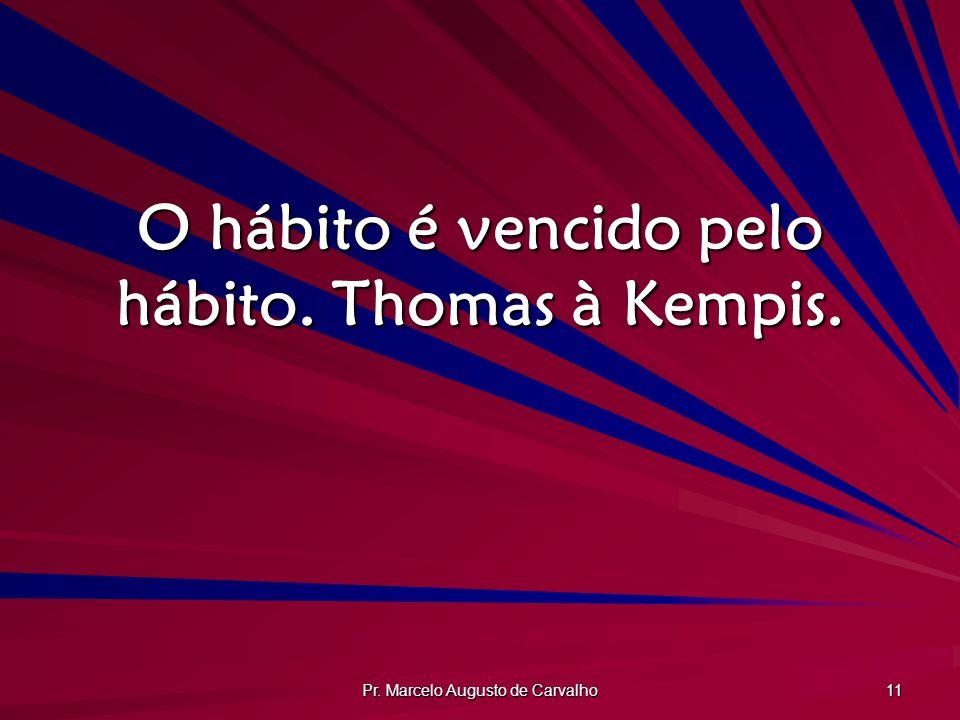 Pr. Marcelo Augusto de Carvalho 11 O hábito é vencido pelo hábito. Thomas à Kempis.