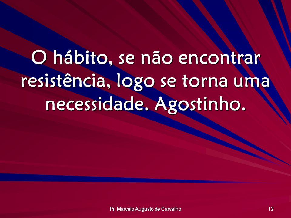 Pr. Marcelo Augusto de Carvalho 12 O hábito, se não encontrar resistência, logo se torna uma necessidade. Agostinho.