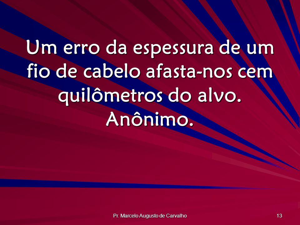 Pr. Marcelo Augusto de Carvalho 13 Um erro da espessura de um fio de cabelo afasta-nos cem quilômetros do alvo. Anônimo.