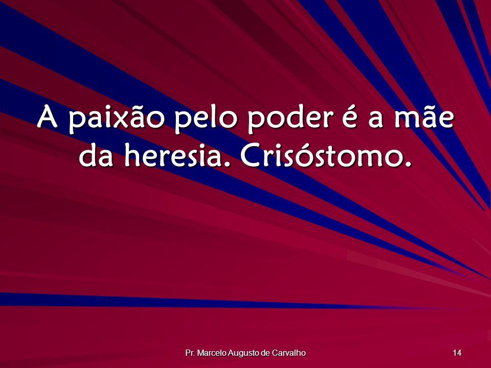 Pr. Marcelo Augusto de Carvalho 14 A paixão pelo poder é a mãe da heresia. Crisóstomo.