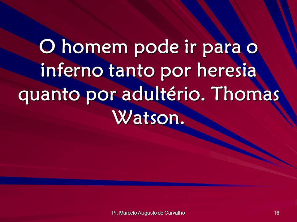 Pr. Marcelo Augusto de Carvalho 16 O homem pode ir para o inferno tanto por heresia quanto por adultério. Thomas Watson.