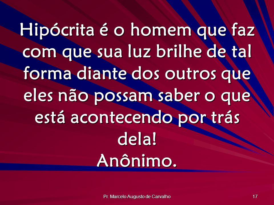 Pr. Marcelo Augusto de Carvalho 17 Hipócrita é o homem que faz com que sua luz brilhe de tal forma diante dos outros que eles não possam saber o que e