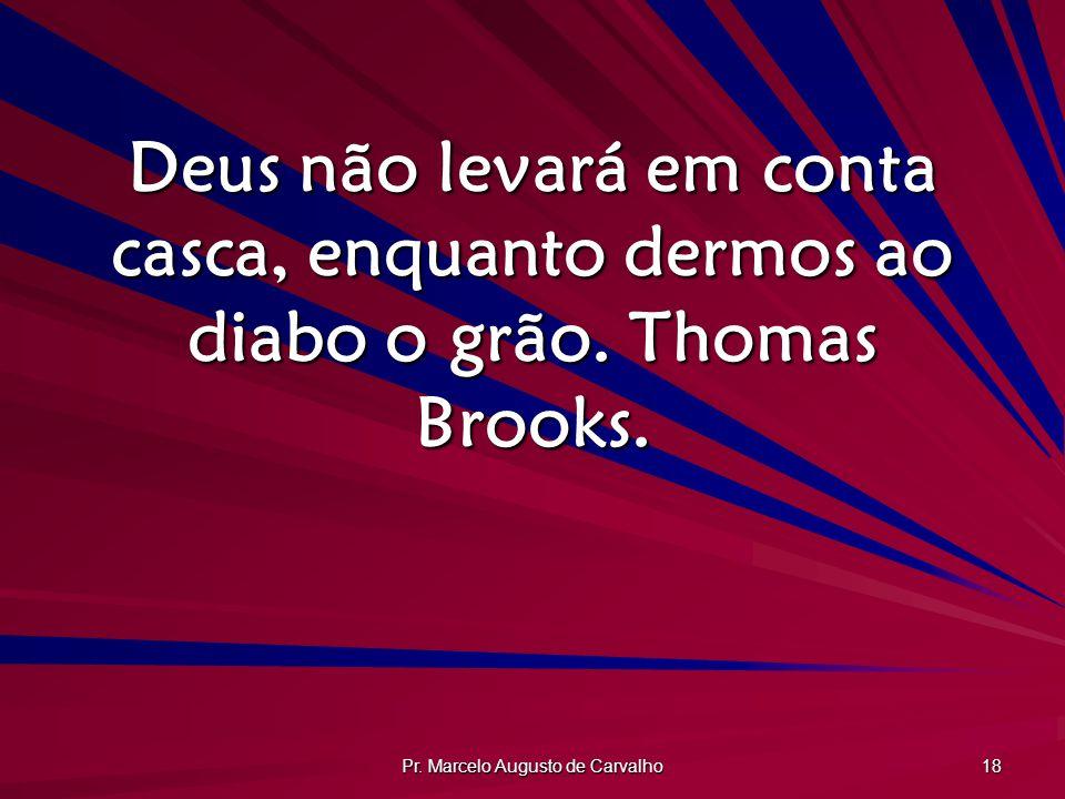 Pr. Marcelo Augusto de Carvalho 18 Deus não levará em conta casca, enquanto dermos ao diabo o grão. Thomas Brooks.