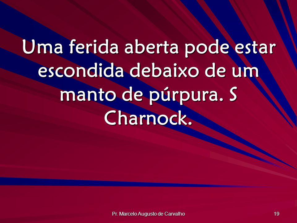 Pr. Marcelo Augusto de Carvalho 19 Uma ferida aberta pode estar escondida debaixo de um manto de púrpura. S Charnock.