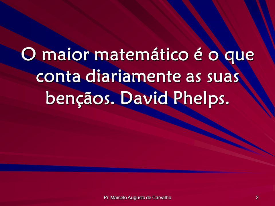 Pr. Marcelo Augusto de Carvalho 2 O maior matemático é o que conta diariamente as suas bençãos. David Phelps.