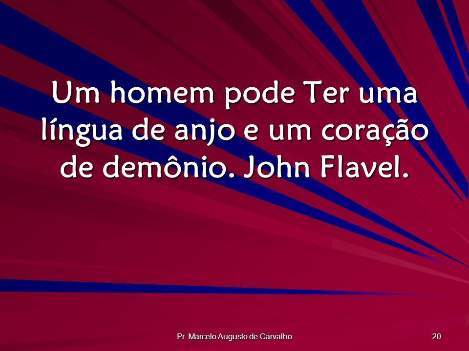 Pr. Marcelo Augusto de Carvalho 20 Um homem pode Ter uma língua de anjo e um coração de demônio. John Flavel.