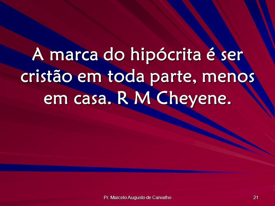 Pr. Marcelo Augusto de Carvalho 21 A marca do hipócrita é ser cristão em toda parte, menos em casa. R M Cheyene.