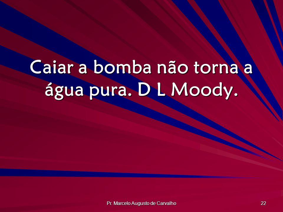 Pr. Marcelo Augusto de Carvalho 22 Caiar a bomba não torna a água pura. D L Moody.