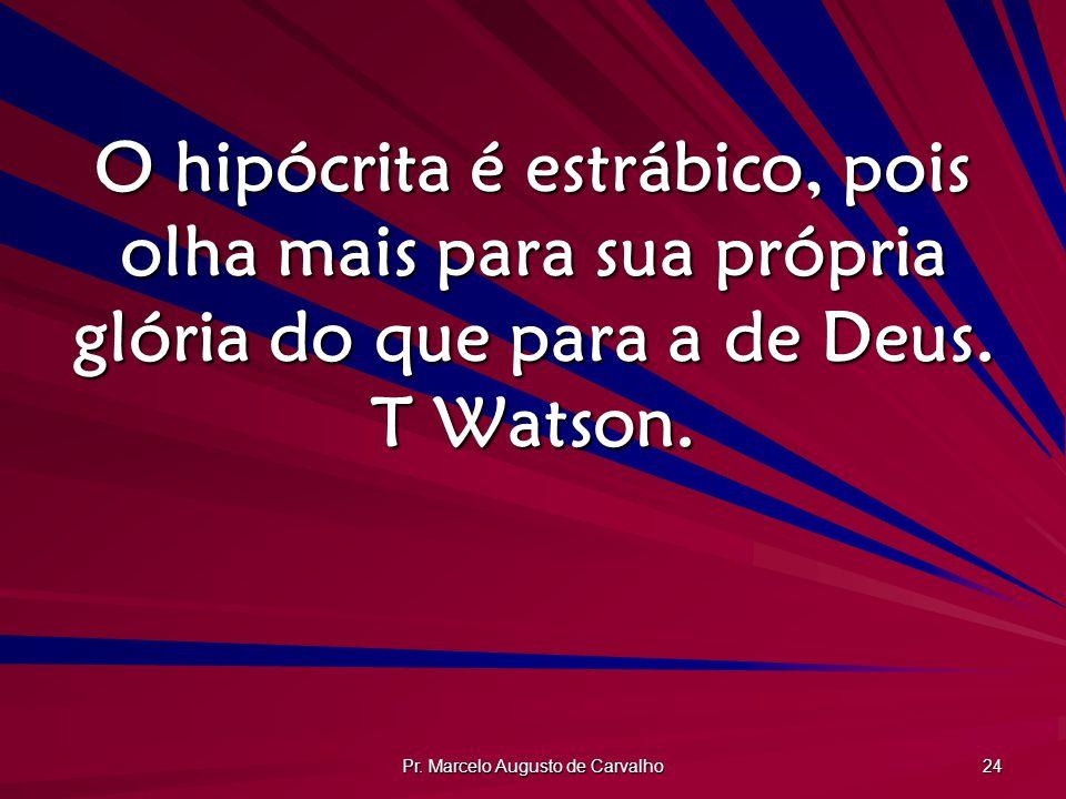 Pr. Marcelo Augusto de Carvalho 24 O hipócrita é estrábico, pois olha mais para sua própria glória do que para a de Deus. T Watson.