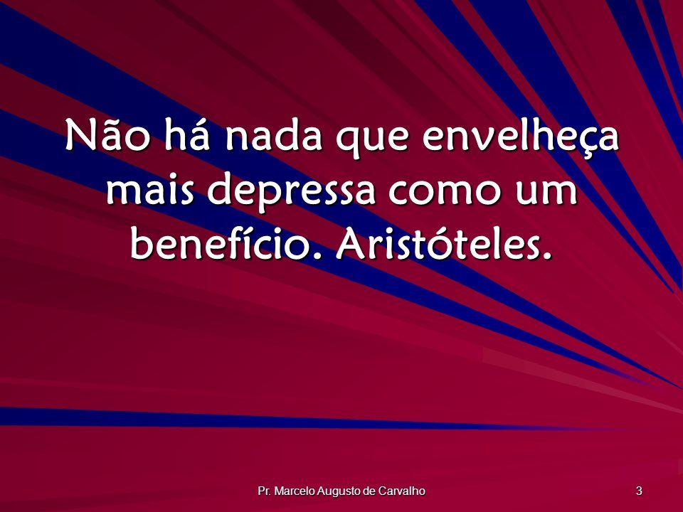 Pr. Marcelo Augusto de Carvalho 3 Não há nada que envelheça mais depressa como um benefício. Aristóteles.