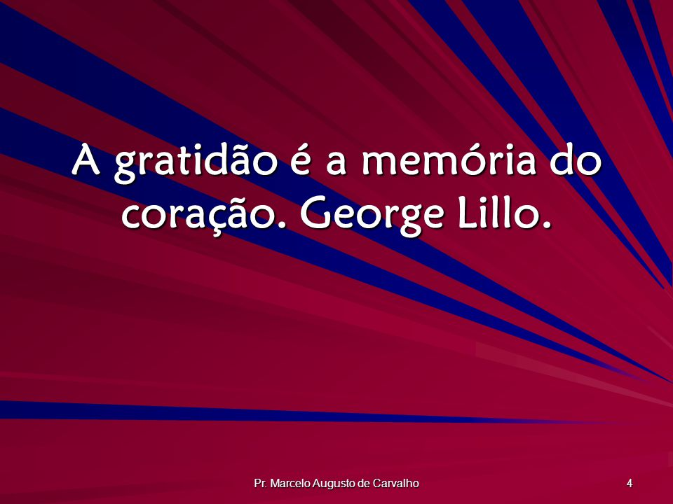 Pr.Marcelo Augusto de Carvalho 5 Ter um coração agradecido já é alguma coisa para ser grato.