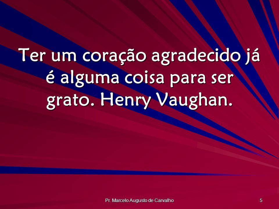 Pr. Marcelo Augusto de Carvalho 5 Ter um coração agradecido já é alguma coisa para ser grato. Henry Vaughan.