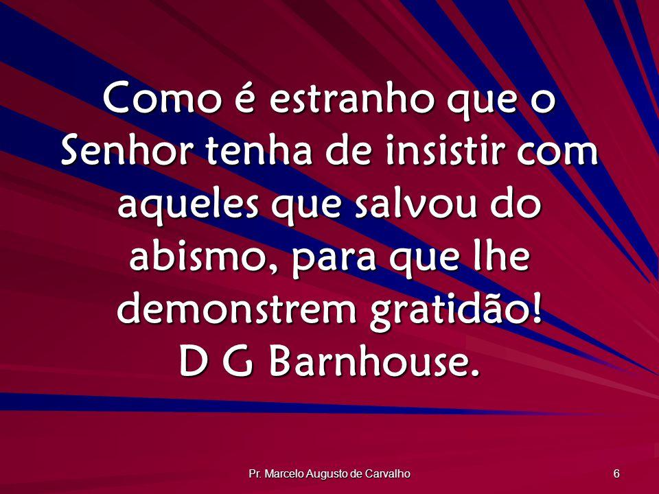 Pr. Marcelo Augusto de Carvalho 6 Como é estranho que o Senhor tenha de insistir com aqueles que salvou do abismo, para que lhe demonstrem gratidão! D