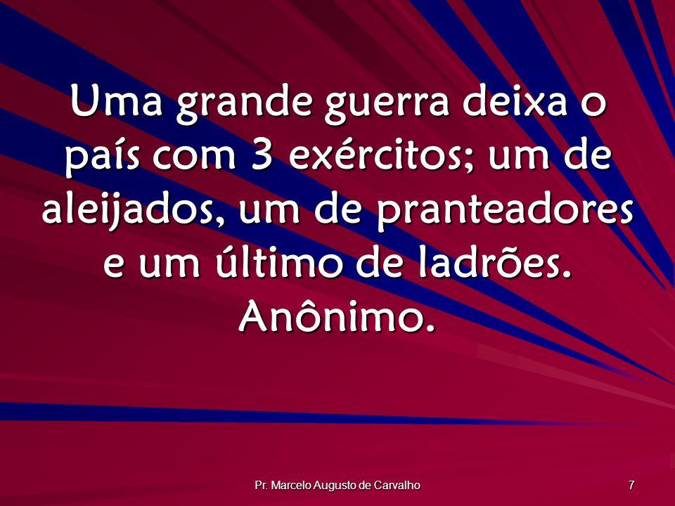 Pr. Marcelo Augusto de Carvalho 7 Uma grande guerra deixa o país com 3 exércitos; um de aleijados, um de pranteadores e um último de ladrões. Anônimo.