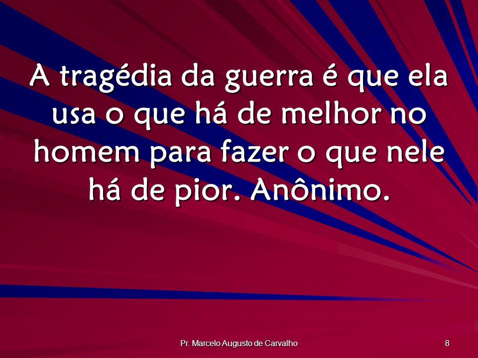 Pr. Marcelo Augusto de Carvalho 8 A tragédia da guerra é que ela usa o que há de melhor no homem para fazer o que nele há de pior. Anônimo.