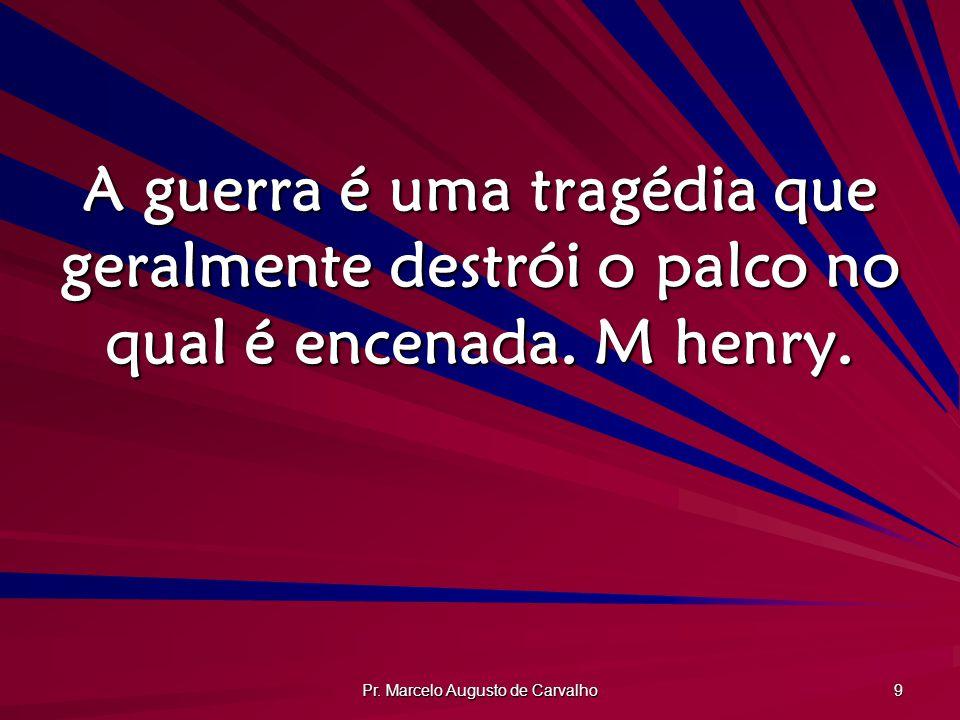 Pr. Marcelo Augusto de Carvalho 9 A guerra é uma tragédia que geralmente destrói o palco no qual é encenada. M henry.