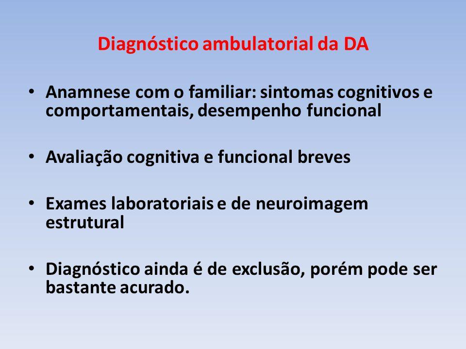 Diagnóstico ambulatorial da DA Anamnese com o familiar: sintomas cognitivos e comportamentais, desempenho funcional Avaliação cognitiva e funcional breves Exames laboratoriais e de neuroimagem estrutural Diagnóstico ainda é de exclusão, porém pode ser bastante acurado.