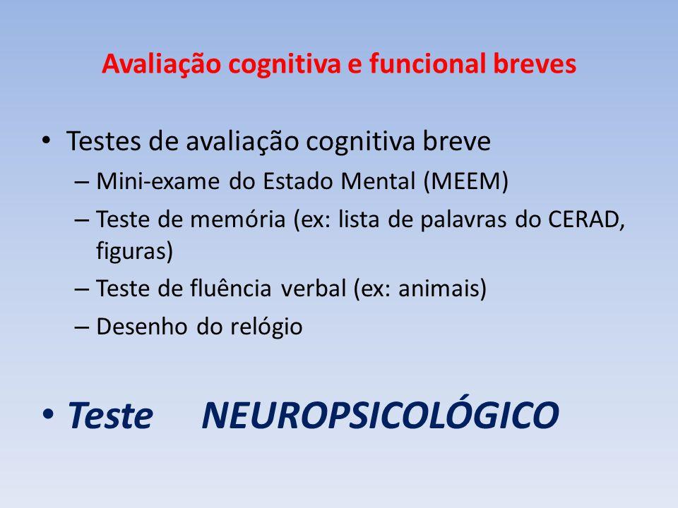 Avaliação cognitiva e funcional breves Testes de avaliação cognitiva breve – Mini-exame do Estado Mental (MEEM) – Teste de memória (ex: lista de palavras do CERAD, figuras) – Teste de fluência verbal (ex: animais) – Desenho do relógio Teste NEUROPSICOLÓGICO