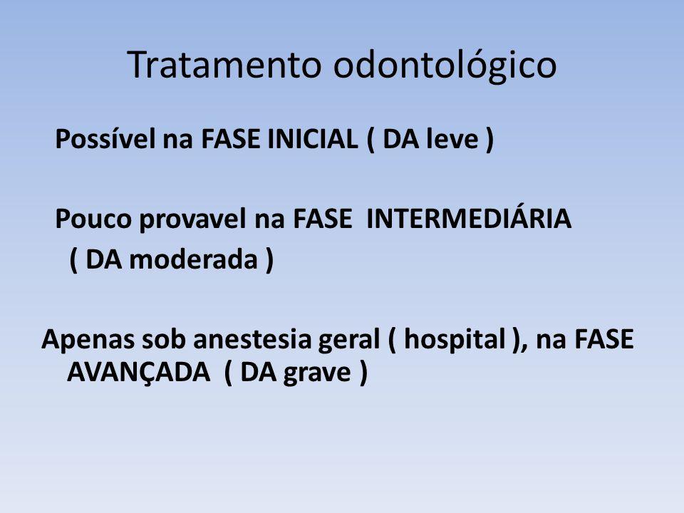 Tratamento odontológico Possível na FASE INICIAL ( DA leve ) Pouco provavel na FASE INTERMEDIÁRIA ( DA moderada ) Apenas sob anestesia geral ( hospital ), na FASE AVANÇADA ( DA grave )