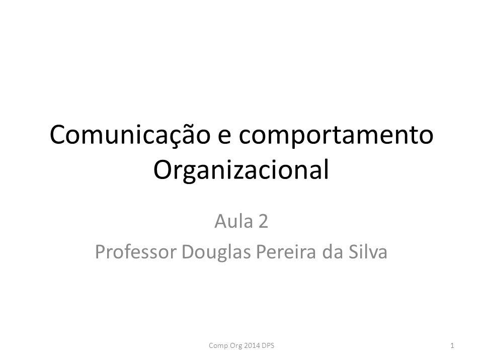 Comunicação e comportamento Organizacional Aula 2 Professor Douglas Pereira da Silva 1Comp Org 2014 DPS