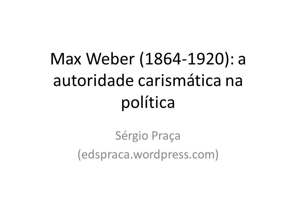 Max Weber (1864-1920): a autoridade carismática na política Sérgio Praça (edspraca.wordpress.com)
