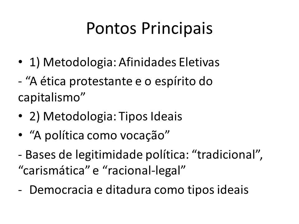 Pontos Principais 1) Metodologia: Afinidades Eletivas - A ética protestante e o espírito do capitalismo 2) Metodologia: Tipos Ideais A política como v