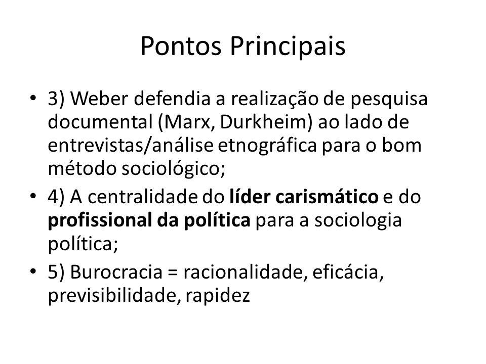 Pontos Principais 3) Weber defendia a realização de pesquisa documental (Marx, Durkheim) ao lado de entrevistas/análise etnográfica para o bom método sociológico; 4) A centralidade do líder carismático e do profissional da política para a sociologia política; 5) Burocracia = racionalidade, eficácia, previsibilidade, rapidez