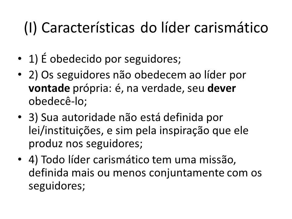 (I) Características do líder carismático 1) É obedecido por seguidores; 2) Os seguidores não obedecem ao líder por vontade própria: é, na verdade, seu