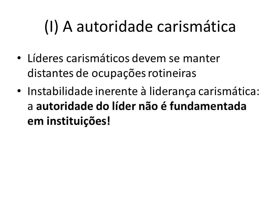 (I) A autoridade carismática Líderes carismáticos devem se manter distantes de ocupações rotineiras Instabilidade inerente à liderança carismática: a autoridade do líder não é fundamentada em instituições!