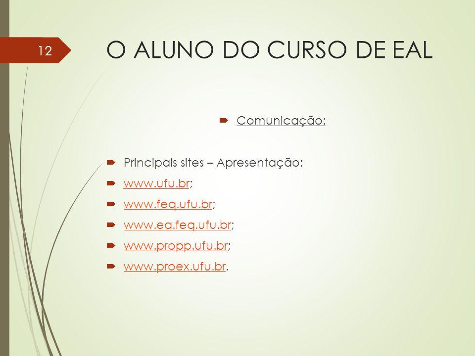 O ALUNO DO CURSO DE EAL Comunicação: Principais sites – Apresentação: www.ufu.br; www.ufu.br www.feq.ufu.br; www.feq.ufu.br www.ea.feq.ufu.br; www.ea.