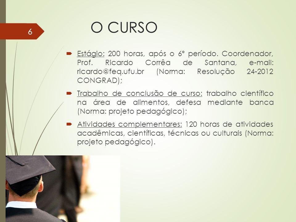 O CURSO Estágio: 200 horas, após o 6º período. Coordenador, Prof. Ricardo Corrêa de Santana, e-mail: ricardo@feq.ufu.br (Norma: Resolução 24-2012 CONG