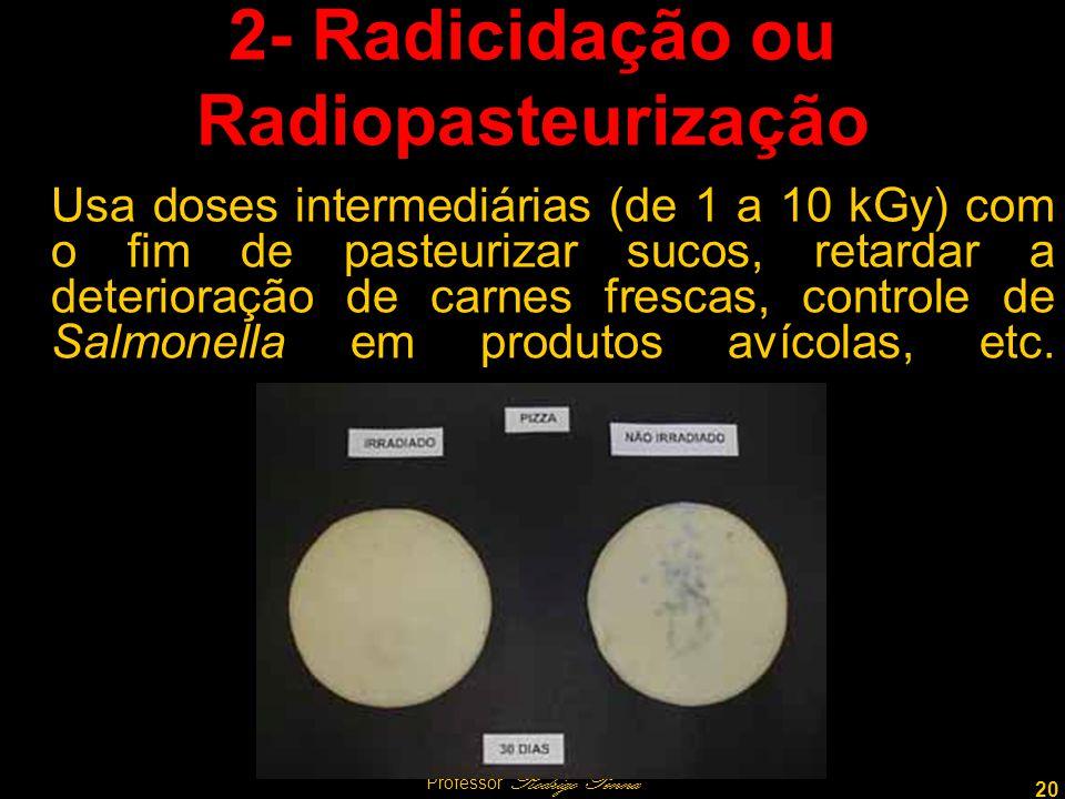 20 Professor Rodrigo Penna 2- Radicidação ou Radiopasteurização Usa doses intermediárias (de 1 a 10 kGy) com o fim de pasteurizar sucos, retardar a deterioração de carnes frescas, controle de Salmonella em produtos avícolas, etc.