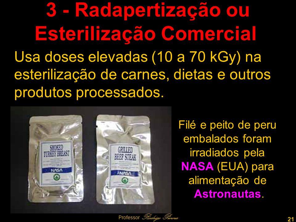 21 Professor Rodrigo Penna 3 - Radapertização ou Esterilização Comercial Usa doses elevadas (10 a 70 kGy) na esterilização de carnes, dietas e outros produtos processados.
