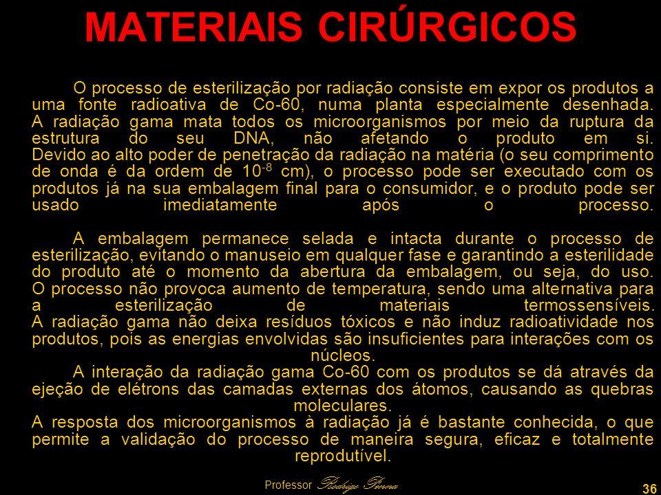 36 Professor Rodrigo Penna MATERIAIS CIRÚRGICOS O processo de esterilização por radiação consiste em expor os produtos a uma fonte radioativa de Co-60, numa planta especialmente desenhada.