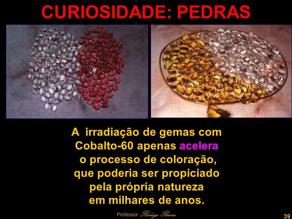 39 Professor Rodrigo Penna CURIOSIDADE: PEDRAS A irradiação de gemas com Cobalto-60 apenas acelera o processo de coloração, que poderia ser propiciado pela própria natureza em milhares de anos.