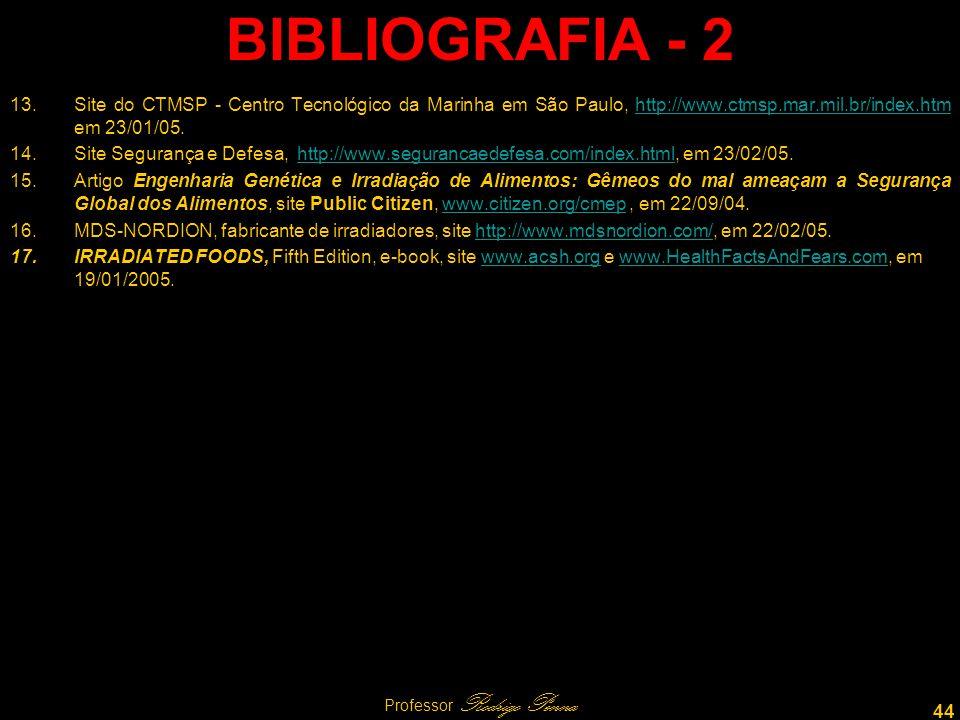 44 Professor Rodrigo Penna BIBLIOGRAFIA - 2 13.Site do CTMSP - Centro Tecnológico da Marinha em São Paulo, http://www.ctmsp.mar.mil.br/index.htm em 23/01/05.http://www.ctmsp.mar.mil.br/index.htm 14.Site Segurança e Defesa, http://www.segurancaedefesa.com/index.html, em 23/02/05.http://www.segurancaedefesa.com/index.html 15.Artigo Engenharia Genética e Irradiação de Alimentos: Gêmeos do mal ameaçam a Segurança Global dos Alimentos, site Public Citizen, www.citizen.org/cmep, em 22/09/04.www.citizen.org/cmep 16.MDS-NORDION, fabricante de irradiadores, site http://www.mdsnordion.com/, em 22/02/05.http://www.mdsnordion.com/ 17.IRRADIATED FOODS, Fifth Edition, e-book, site www.acsh.org e www.HealthFactsAndFears.com, em 19/01/2005.www.acsh.orgwww.HealthFactsAndFears.com