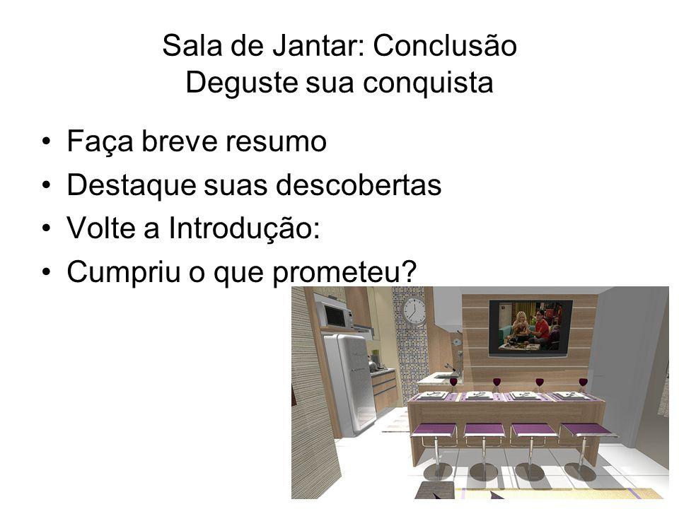 Sala de Jantar: Conclusão Deguste sua conquista Faça breve resumo Destaque suas descobertas Volte a Introdução: Cumpriu o que prometeu?