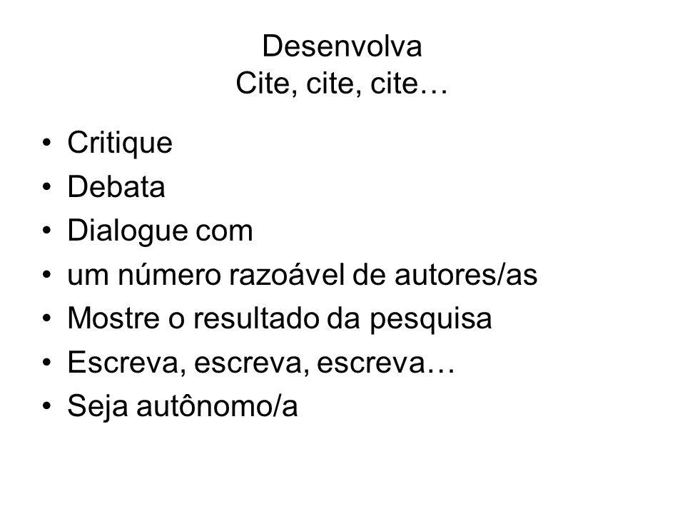 Desenvolva Cite, cite, cite… Critique Debata Dialogue com um número razoável de autores/as Mostre o resultado da pesquisa Escreva, escreva, escreva… Seja autônomo/a