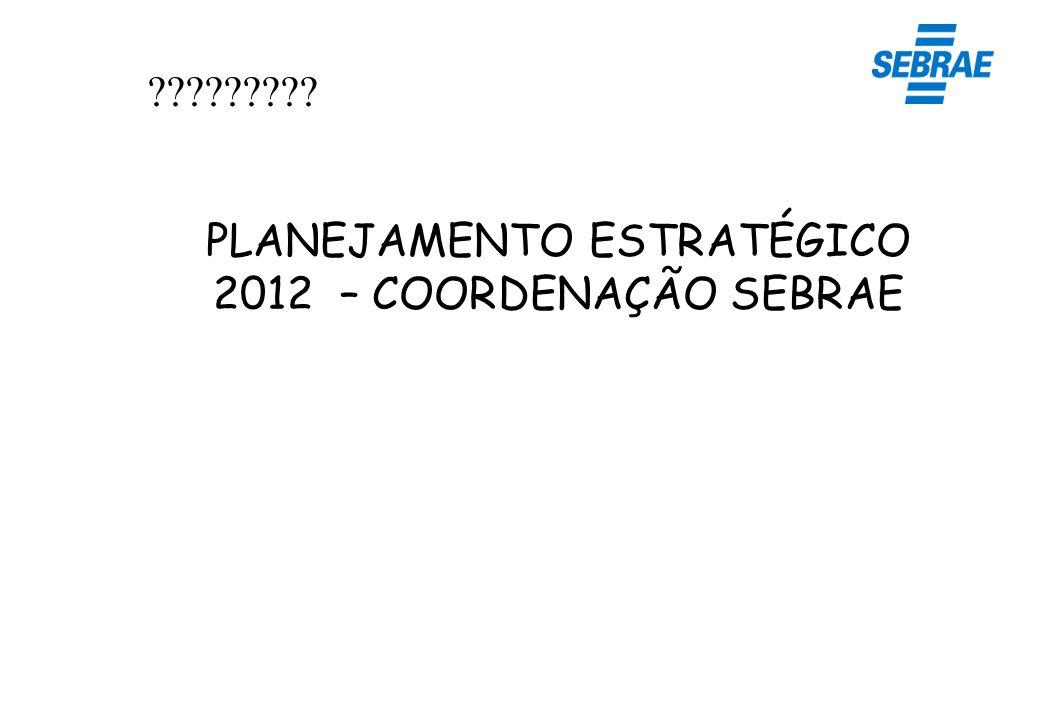 PLANEJAMENTO ESTRATÉGICO 2012 – COORDENAÇÃO SEBRAE ?????????