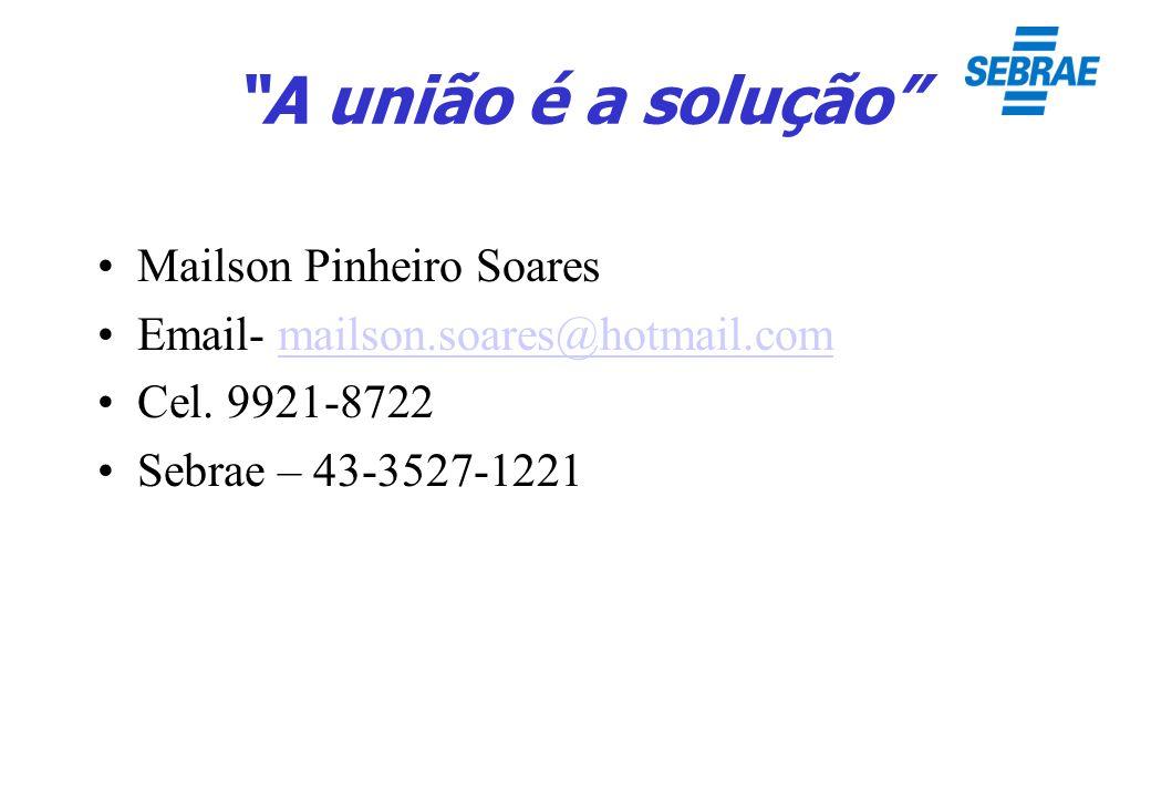 A união é a solução Mailson Pinheiro Soares Email- mailson.soares@hotmail.commailson.soares@hotmail.com Cel. 9921-8722 Sebrae – 43-3527-1221