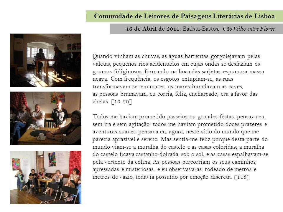 16 de Abril de 2011 : Batista-Bastos, Cão Velho entre Flores Comunidade de Leitores de Paisagens Literárias de Lisboa Quando vinham as chuvas, as água