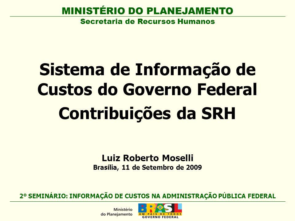 MINISTÉRIO DO PLANEJAMENTO Sistema de Informação de Custos do Governo Federal Contribuições da SRH Secretaria de Recursos Humanos 2º SEMINÁRIO: INFORMAÇÃO DE CUSTOS NA ADMINISTRAÇÃO PÚBLICA FEDERAL Luiz Roberto Moselli Brasília, 11 de Setembro de 2009
